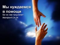 Мы нуждаемся в помощи. Бог нам ее предлагает. Матфея, гл. 6, ст. 24-34